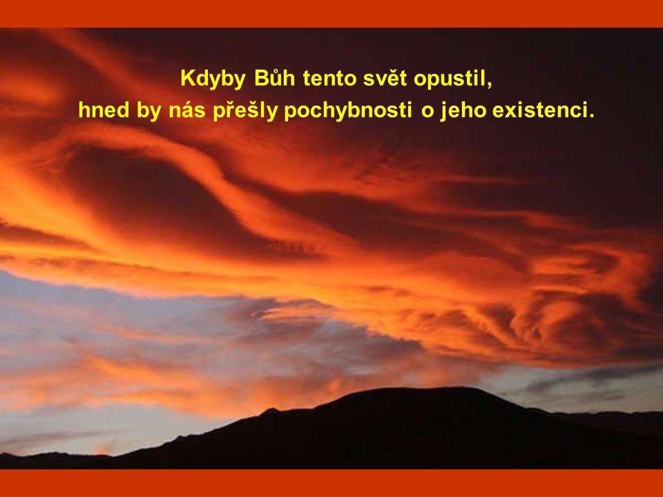 Kdyby Bůh tento svět opustil, hned by nás přešly pochybnosti o jeho existenci.
