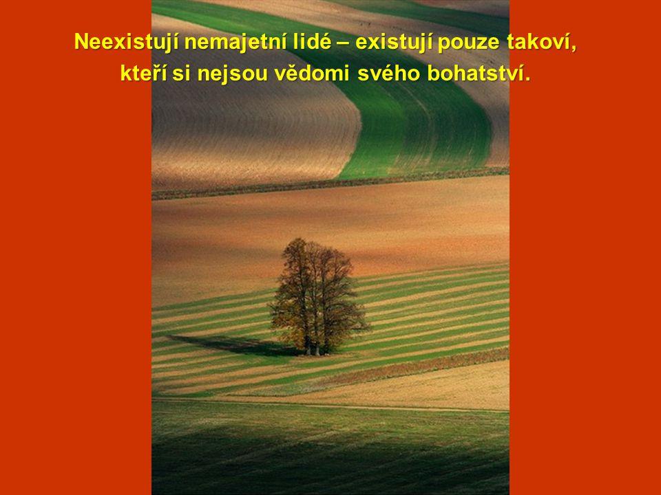 Neexistují nemajetní lidé – existují pouze takoví, kteří si nejsou vědomi svého bohatství.