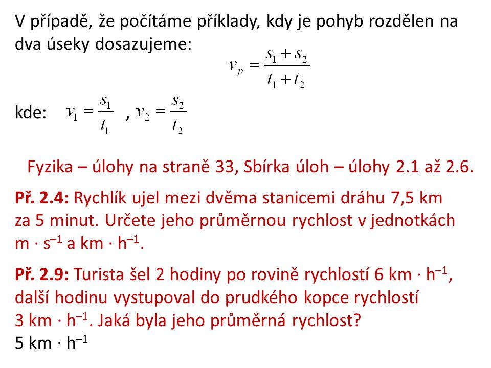 V případě, že počítáme příklady, kdy je pohyb rozdělen na dva úseky dosazujeme: kde:, Fyzika – úlohy na straně 33, Sbírka úloh – úlohy 2.1 až 2.6. Př.