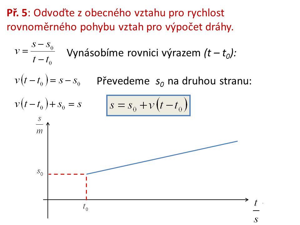 Př. 5: Odvoďte z obecného vztahu pro rychlost rovnoměrného pohybu vztah pro výpočet dráhy. Vynásobíme rovnici výrazem (t – t 0 ): Převedeme s 0 na dru