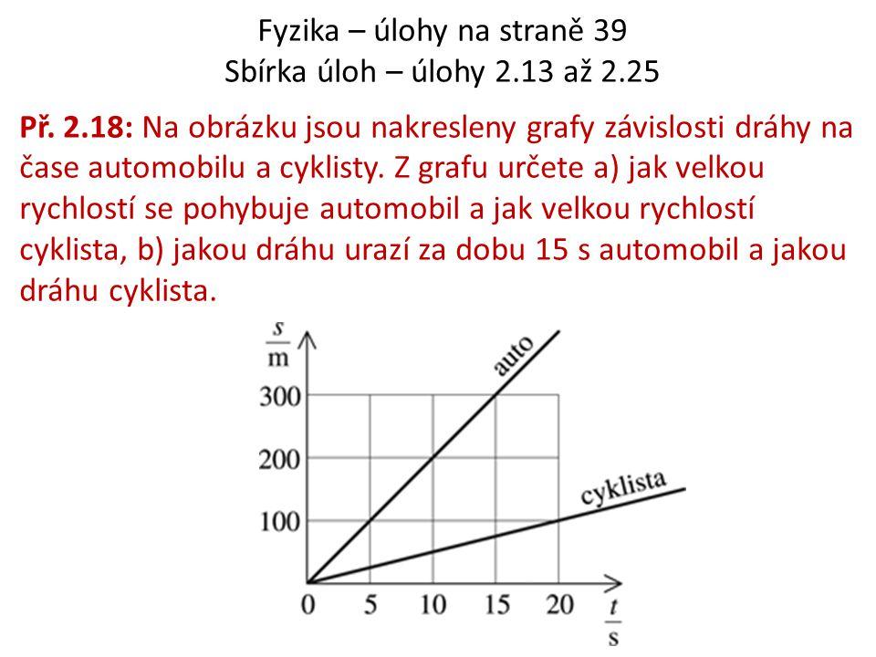 Fyzika – úlohy na straně 39 Sbírka úloh – úlohy 2.13 až 2.25 Př. 2.18: Na obrázku jsou nakresleny grafy závislosti dráhy na čase automobilu a cyklisty