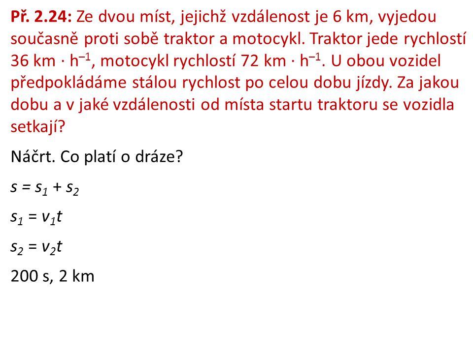 Př. 2.24: Ze dvou míst, jejichž vzdálenost je 6 km, vyjedou současně proti sobě traktor a motocykl. Traktor jede rychlostí 36 km ∙ h –1, motocykl rych