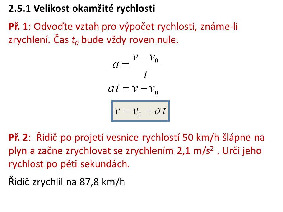 2.5.1 Velikost okamžité rychlosti Př. 1: Odvoďte vztah pro výpočet rychlosti, známe-li zrychlení. Čas t 0 bude vždy roven nule. Př. 2: Řidič po projet