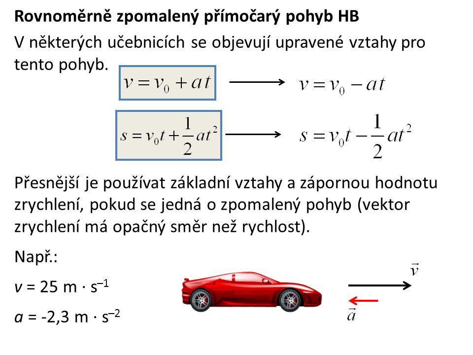 Rovnoměrně zpomalený přímočarý pohyb HB V některých učebnicích se objevují upravené vztahy pro tento pohyb. Přesnější je používat základní vztahy a zá