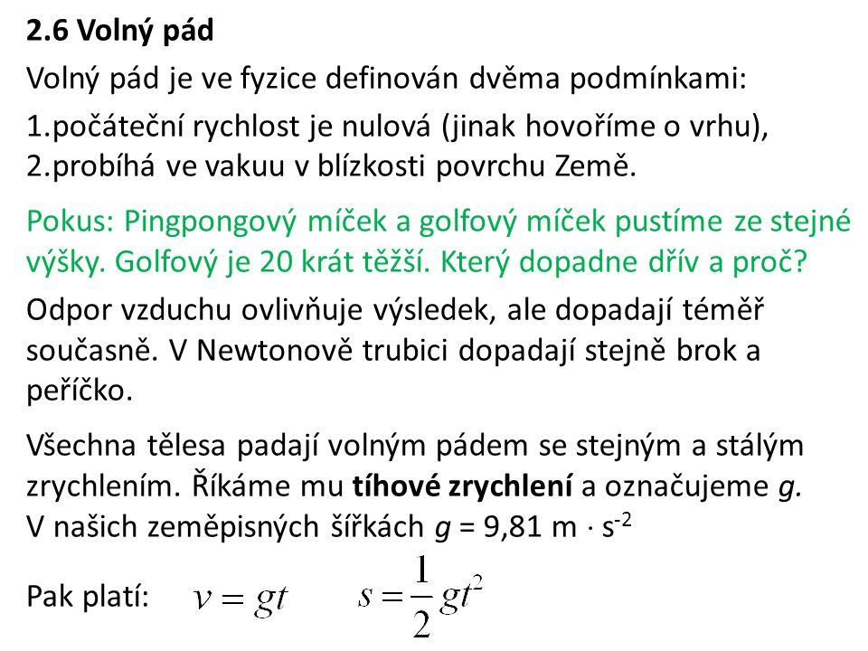 2.6 Volný pád Volný pád je ve fyzice definován dvěma podmínkami: 1.počáteční rychlost je nulová (jinak hovoříme o vrhu), 2.probíhá ve vakuu v blízkost