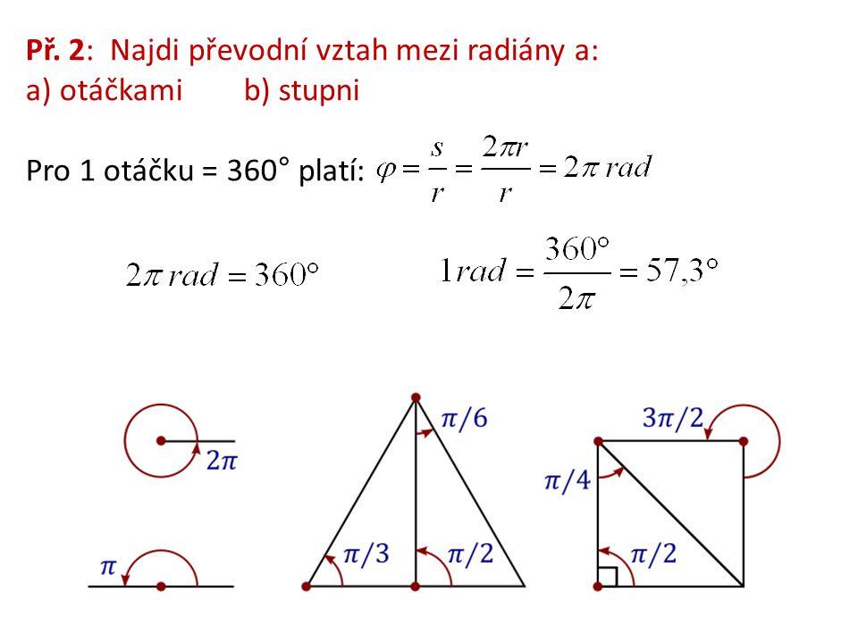Př. 2: Najdi převodní vztah mezi radiány a: a) otáčkami b) stupni Pro 1 otáčku = 360° platí: