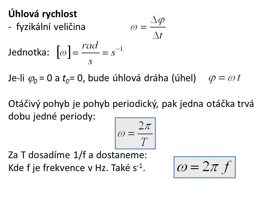 Úhlová rychlost - fyzikální veličina Jednotka: Je-li  0 = 0 a t 0 = 0, bude úhlová dráha (úhel) Otáčivý pohyb je pohyb periodický, pak jedna otáčka t