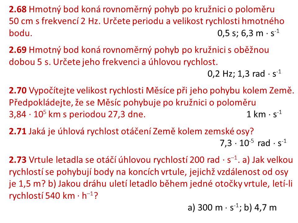 2.68 Hmotný bod koná rovnoměrný pohyb po kružnici o poloměru 50 cm s frekvencí 2 Hz. Určete periodu a velikost rychlosti hmotného bodu.0,5 s; 6,3 m 
