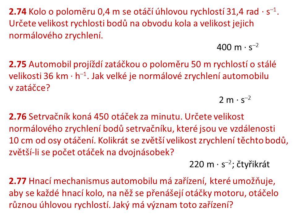 2.74 Kolo o poloměru 0,4 m se otáčí úhlovou rychlostí 31,4 rad ∙ s –1. Určete velikost rychlosti bodů na obvodu kola a velikost jejich normálového zry