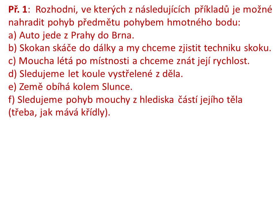 Př. 1: Rozhodni, ve kterých z následujících příkladů je možné nahradit pohyb předmětu pohybem hmotného bodu: a) Auto jede z Prahy do Brna. b) Skokan s