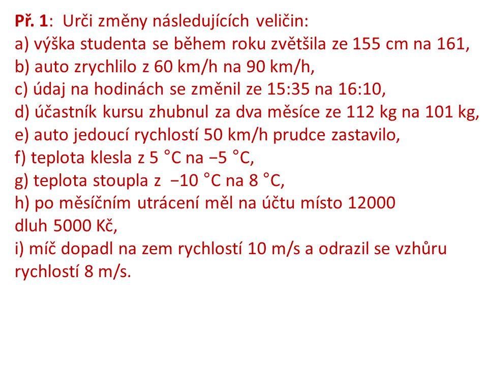 Př. 1: Urči změny následujících veličin: a) výška studenta se během roku zvětšila ze 155 cm na 161, b) auto zrychlilo z 60 km/h na 90 km/h, c) údaj na