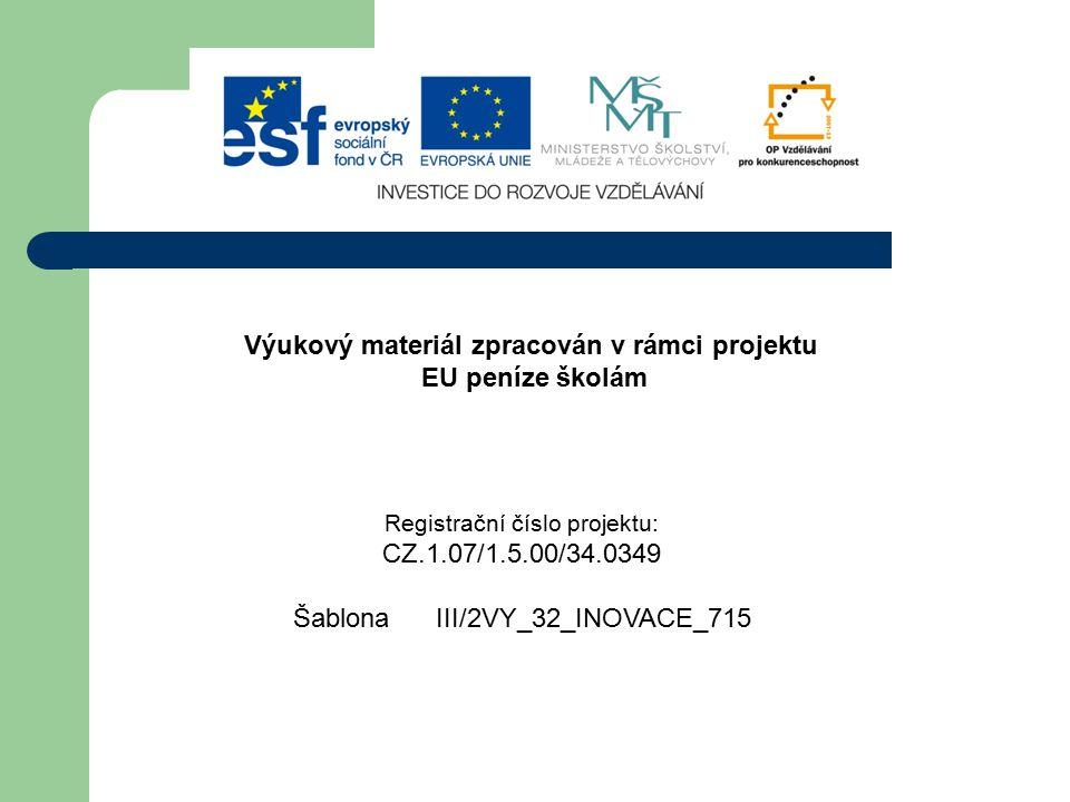 Výukový materiál zpracován v rámci projektu EU peníze školám Registrační číslo projektu: CZ.1.07/1.5.00/34.0349 Šablona III/2VY_32_INOVACE_715