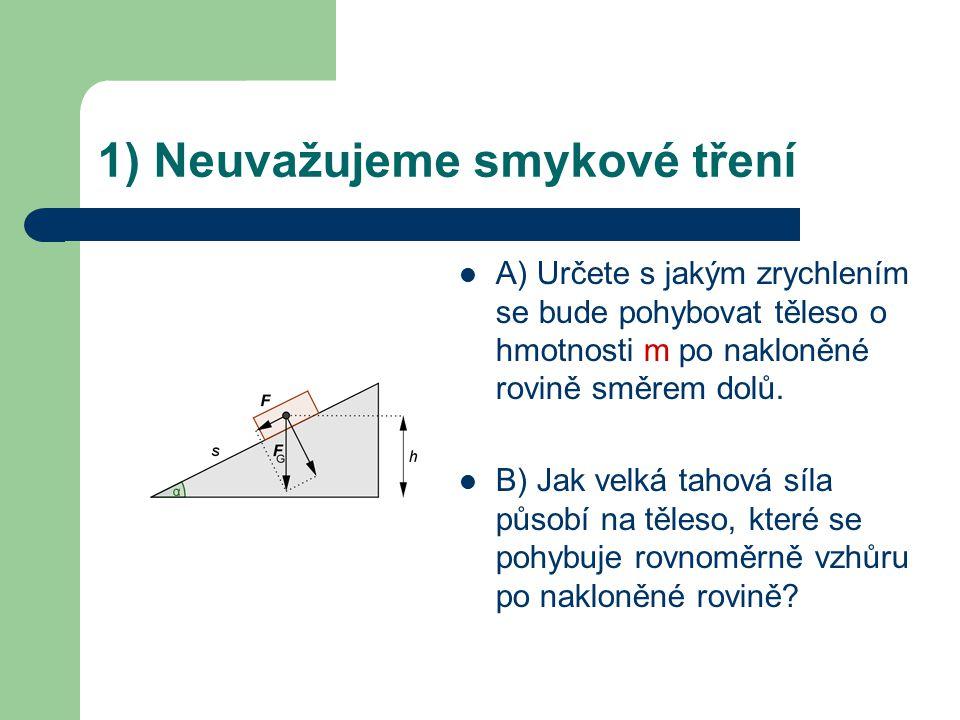 1) Neuvažujeme smykové tření A) Určete s jakým zrychlením se bude pohybovat těleso o hmotnosti m po nakloněné rovině směrem dolů. B) Jak velká tahová