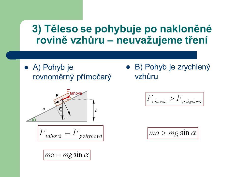 3) Těleso se pohybuje po nakloněné rovině vzhůru – neuvažujeme tření A) Pohyb je rovnoměrný přímočarý B) Pohyb je zrychlený vzhůru F tahová
