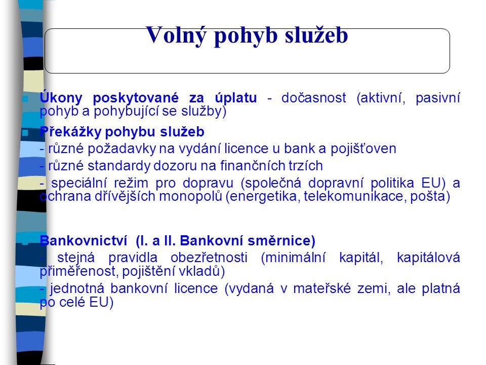 Volný pohyb služeb n Úkony poskytované za úplatu - dočasnost (aktivní, pasivní pohyb a pohybující se služby) n Překážky pohybu služeb - různé požadavky na vydání licence u bank a pojišťoven - různé standardy dozoru na finančních trzích - speciální režim pro dopravu (společná dopravní politika EU) a ochrana dřívějších monopolů (energetika, telekomunikace, pošta) n Bankovnictví (I.