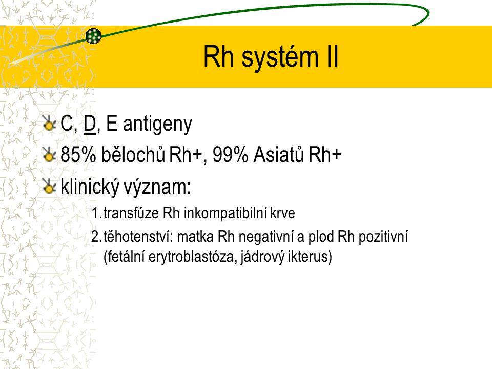 Rh systém II C, D, E antigeny 85% bělochů Rh+, 99% Asiatů Rh+ klinický význam: 1.transfúze Rh inkompatibilní krve 2.těhotenství: matka Rh negativní a