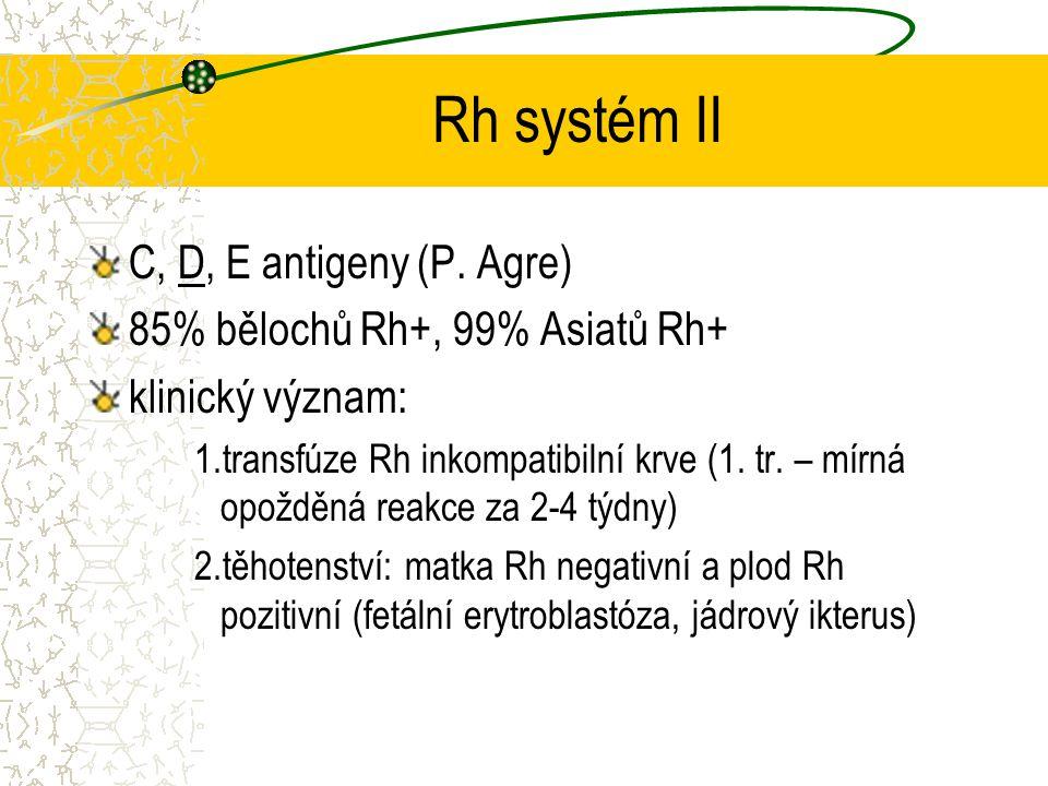 Rh systém II C, D, E antigeny (P. Agre) 85% bělochů Rh+, 99% Asiatů Rh+ klinický význam: 1.transfúze Rh inkompatibilní krve (1. tr. – mírná opožděná r