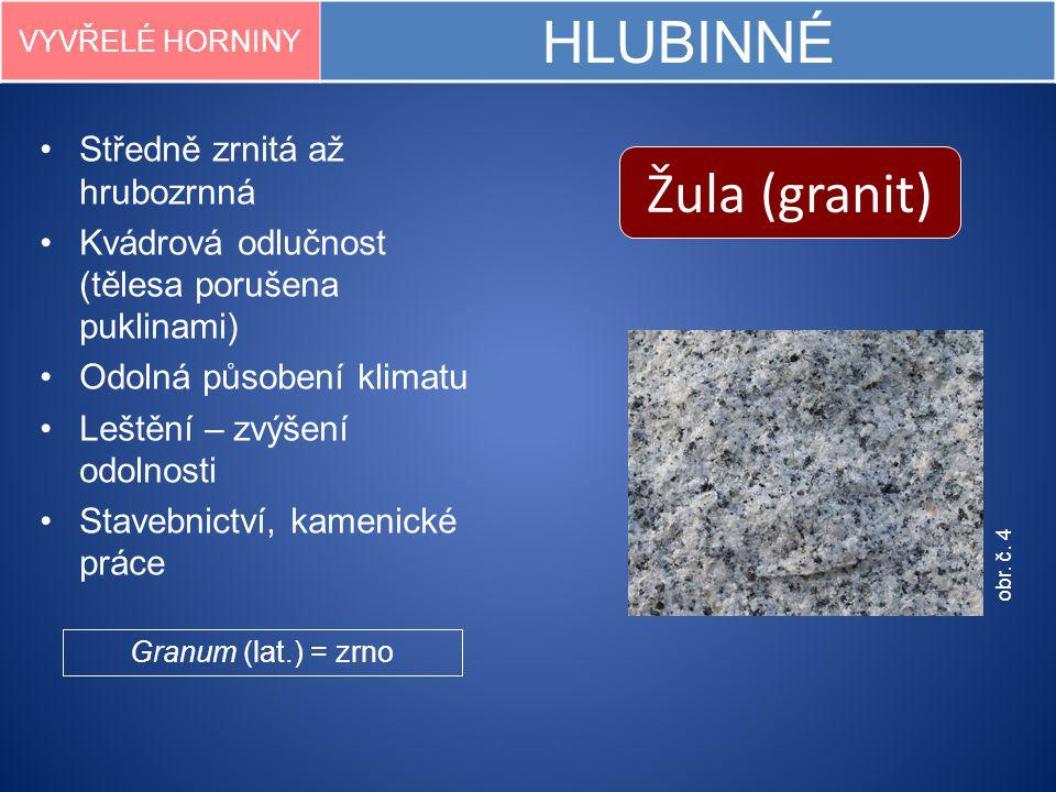 obr. č. 4 Žula (granit) VYVŘELÉ HORNINY HLUBINNÉ Středně zrnitá až hrubozrnná Kvádrová odlučnost (tělesa porušena puklinami) Odolná působení klimatu L