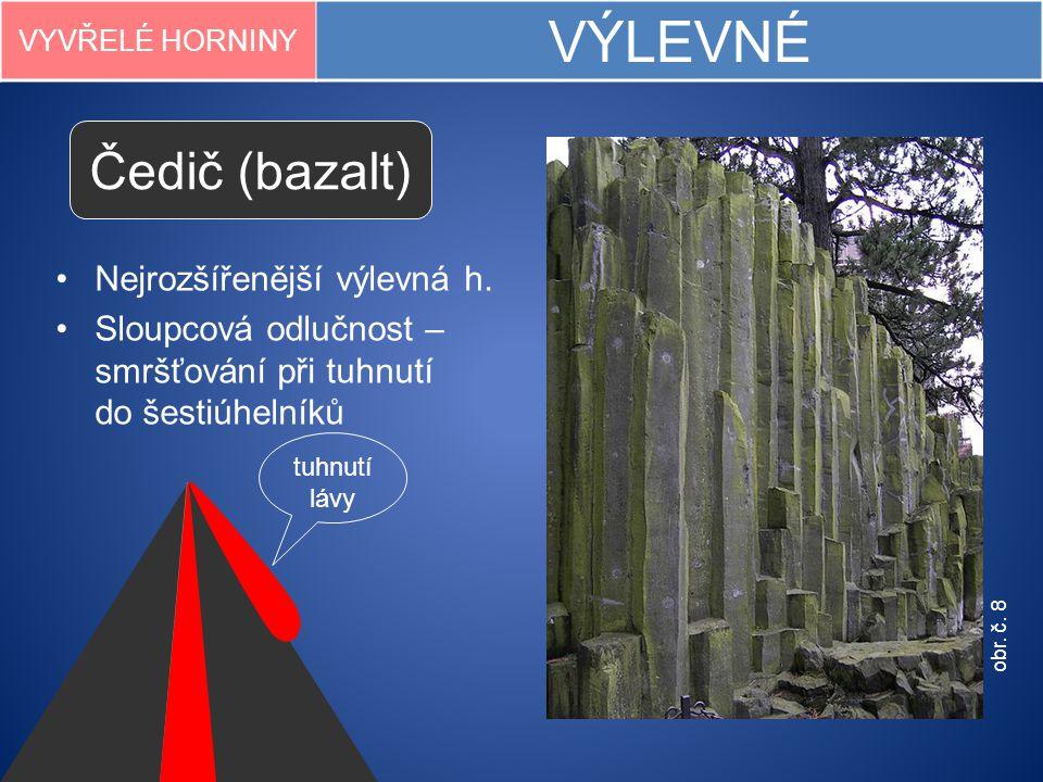 VYVŘELÉ HORNINY VÝLEVNÉ Čedič (bazalt) Nejrozšířenější výlevná h. Sloupcová odlučnost – smršťování při tuhnutí do šestiúhelníků tuhnutí lávy obr. č. 8