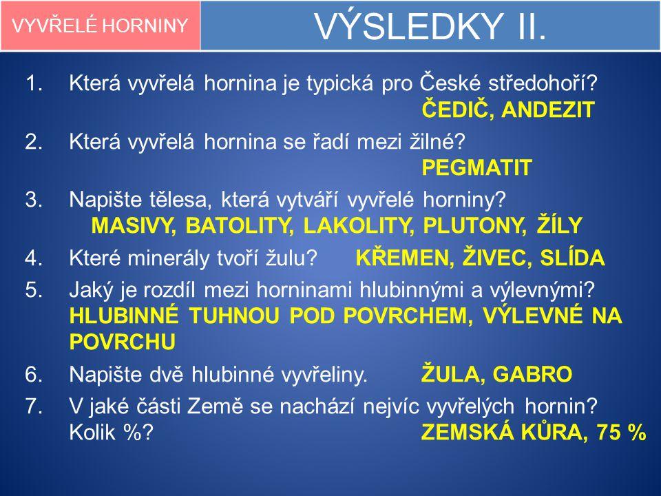 VYVŘELÉ HORNINY VÝSLEDKY II. 1.Která vyvřelá hornina je typická pro České středohoří? ČEDIČ, ANDEZIT 2.Která vyvřelá hornina se řadí mezi žilné? PEGMA