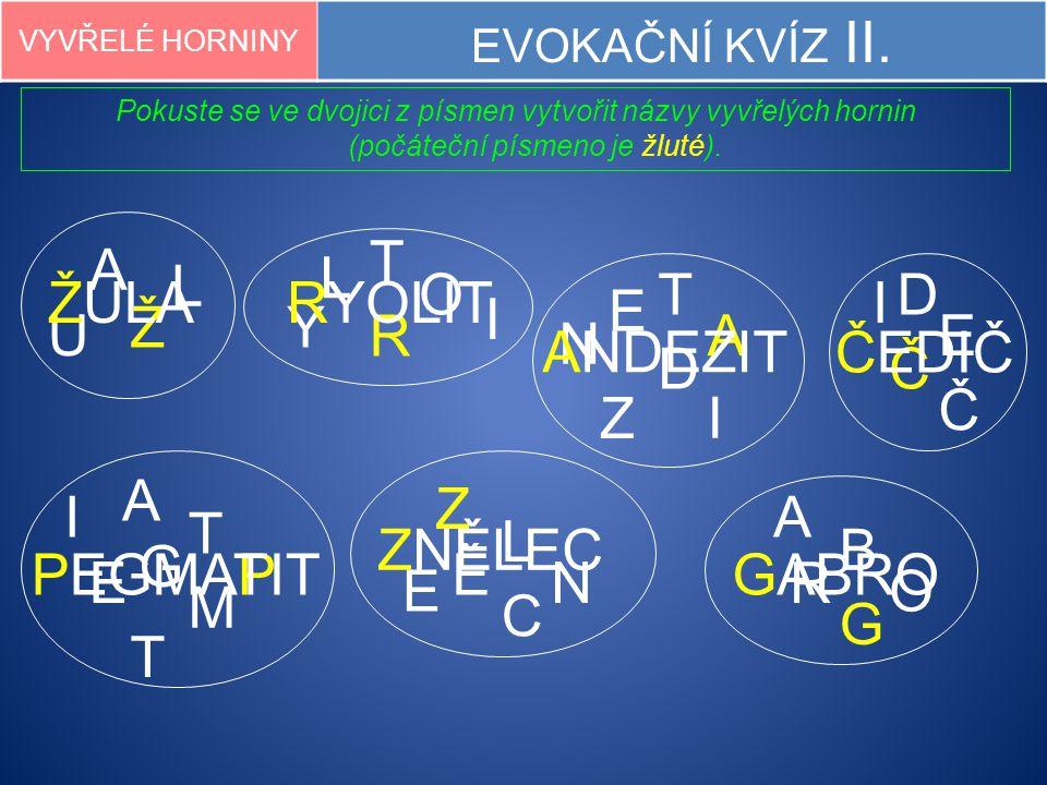 VYVŘELÉ HORNINY EVOKAČNÍ KVÍZ II. Pokuste se ve dvojici z písmen vytvořit názvy vyvřelých hornin (počáteční písmeno je žluté). U Ž A L D E Č I ČO B G