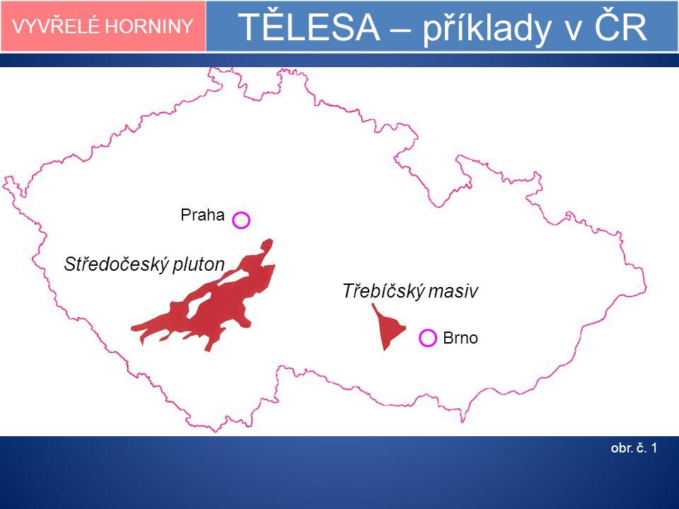VYVŘELÉ HORNINY TĚLESA – příklady v ČR obr. č. 1 Praha Brno Třebíčský masiv Středočeský pluton