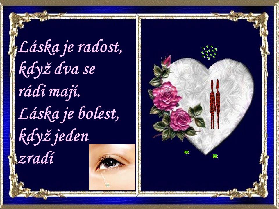Láska je radost, když dva se rádi mají. Láska je bolest, když jeden zradí