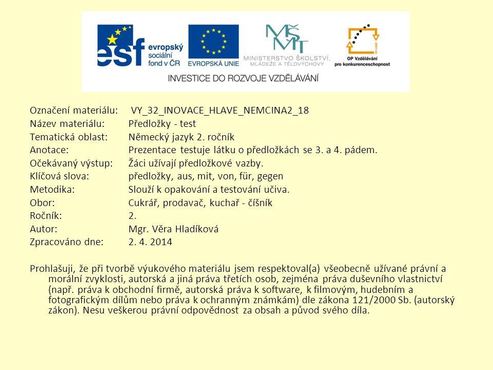 Označení materiálu: VY_32_INOVACE_HLAVE_NEMCINA2_18 Název materiálu:Předložky - test Tematická oblast:Německý jazyk 2. ročník Anotace:Prezentace testu