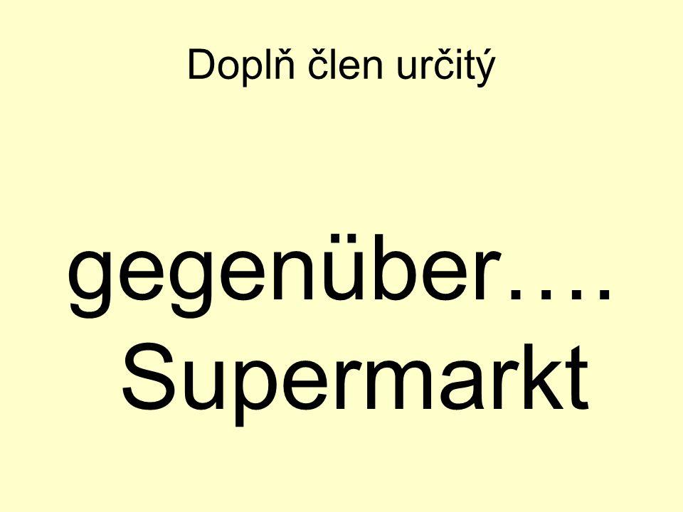 Doplň člen určitý gegenüber…. Supermarkt