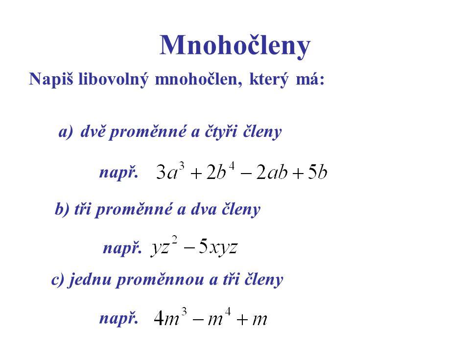Napiš libovolný mnohočlen, který má: Mnohočleny a) dvě proměnné a čtyři členy např. b) tři proměnné a dva členy např. c) jednu proměnnou a tři členy n
