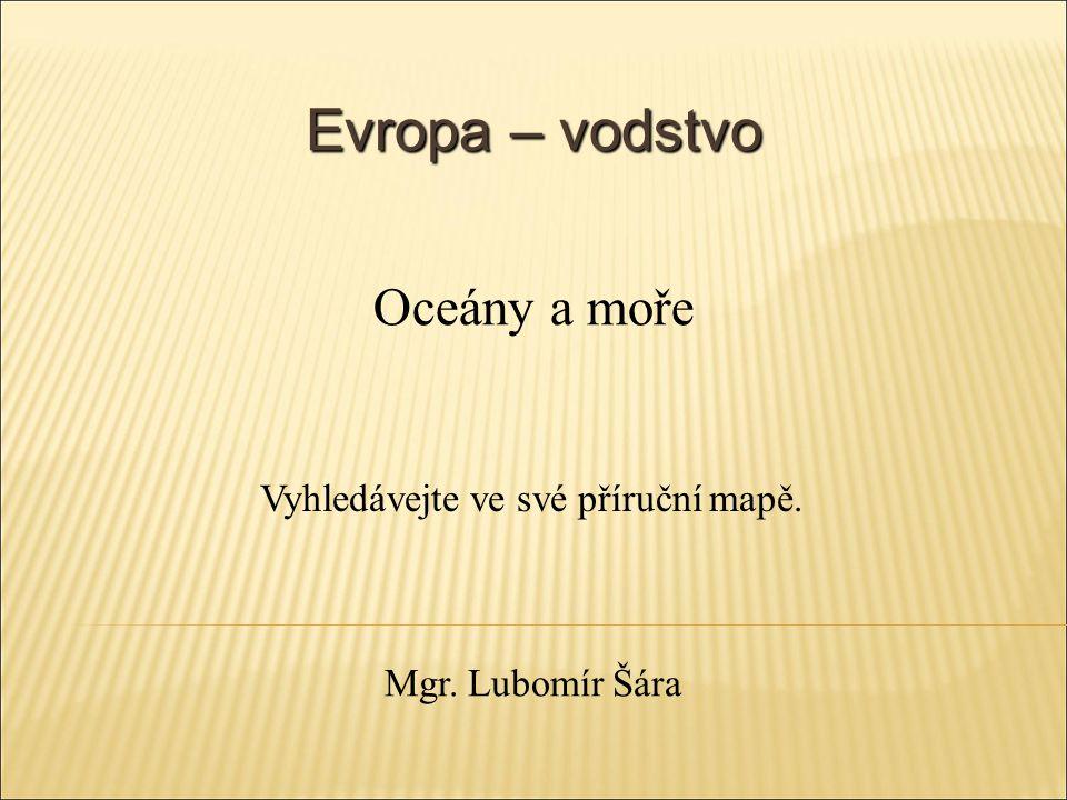 Evropa – vodstvo Vyhledávejte ve své příruční mapě. Oceány a moře Mgr. Lubomír Šára
