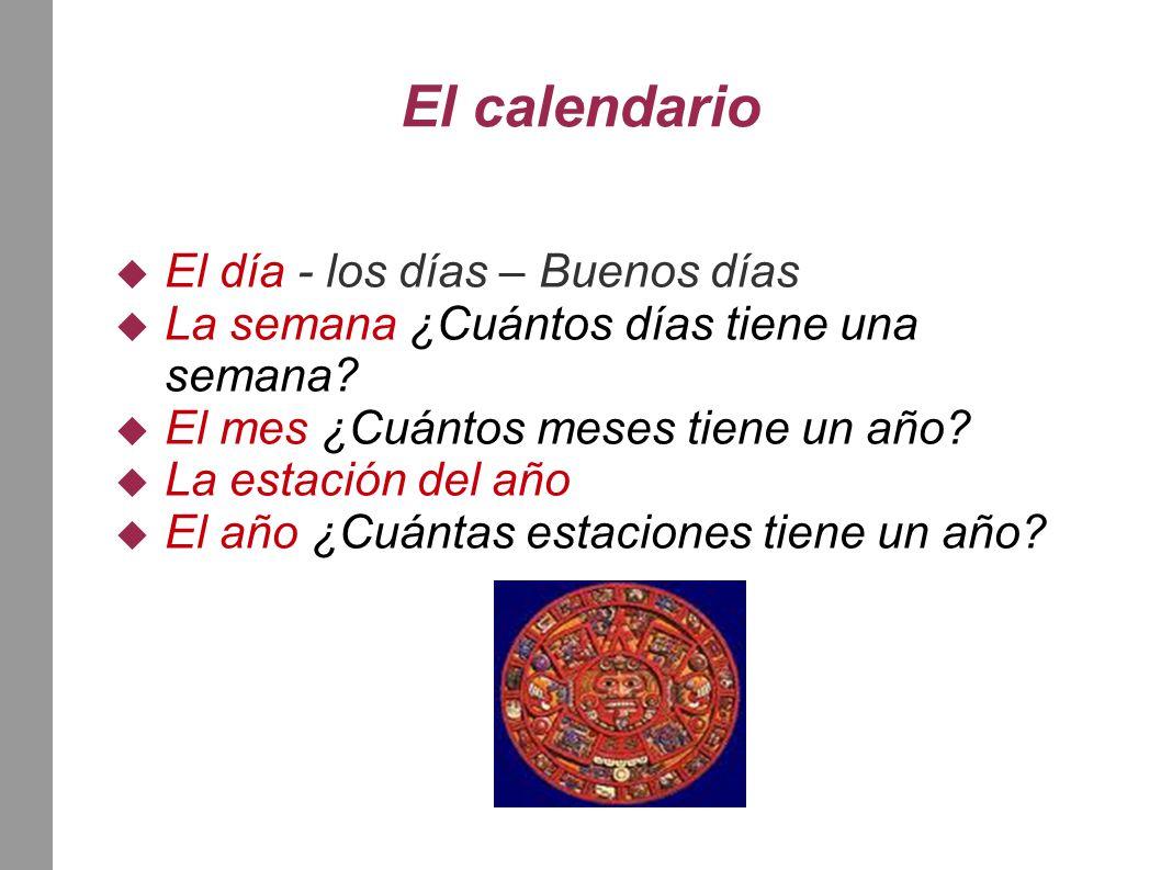 El calendario  El día - los días – Buenos días  La semana ¿Cuántos días tiene una semana.