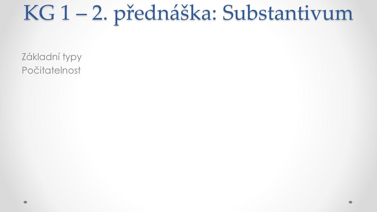 KG 1 – 2. přednáška: Substantivum Základní typy Počitatelnost