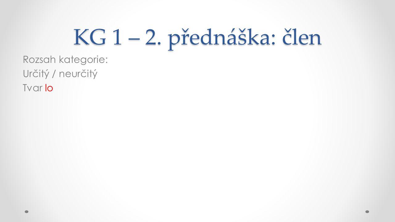 KG 1 – 2. přednáška: člen Rozsah kategorie: Určitý / neurčitý Tvar lo