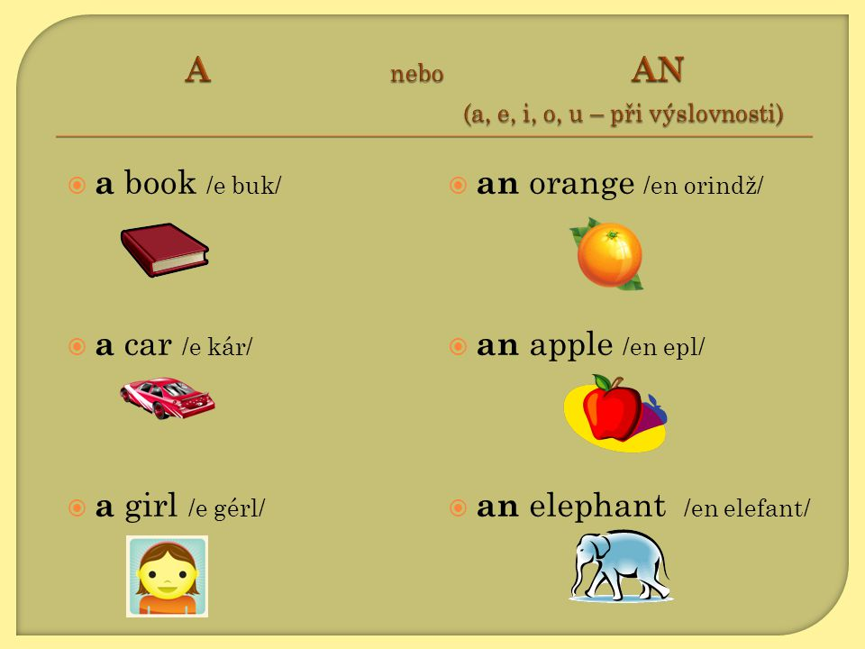  a book /e buk/  a car /e kár/  a girl /e gérl/  an orange /en orindž/  an apple /en epl/  an elephant /en elefant/