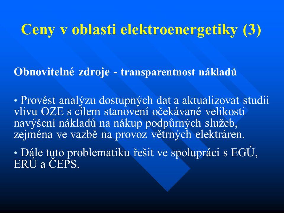 Ceny v oblasti elektroenergetiky (3) Obnovitelné zdroje - t ransparentnost nákladů Provést analýzu dostupných dat a aktualizovat studii vlivu OZE s cílem stanovení očekávané velikosti navýšení nákladů na nákup podpůrných služeb, zejména ve vazbě na provoz větrných elektráren.