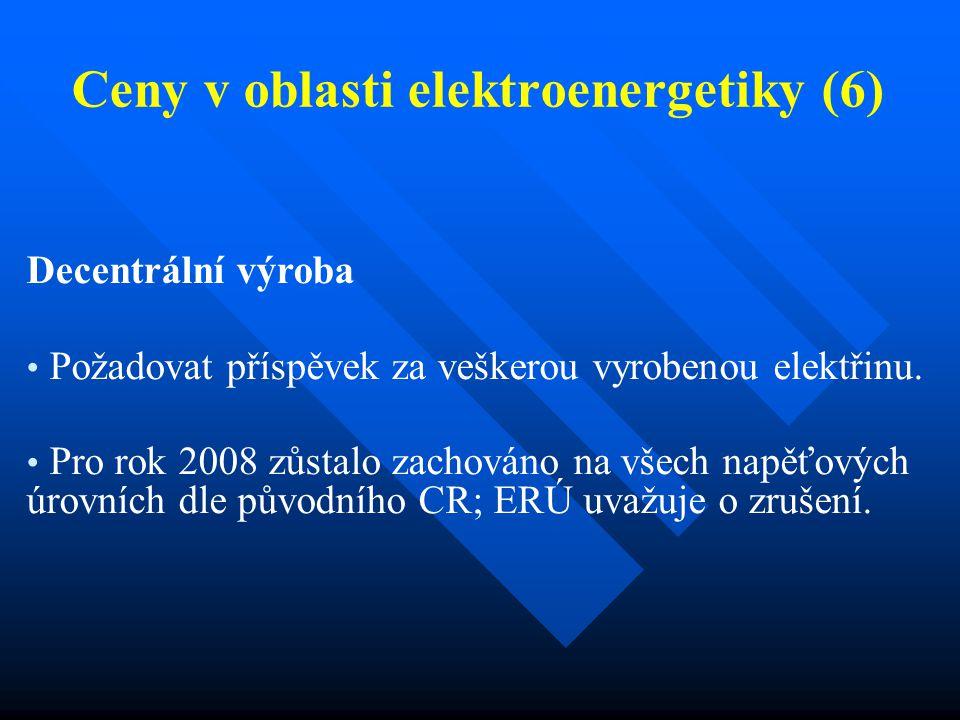 Ceny v oblasti elektroenergetiky (6) Decentrální výroba Požadovat příspěvek za veškerou vyrobenou elektřinu. Pro rok 2008 zůstalo zachováno na všech n