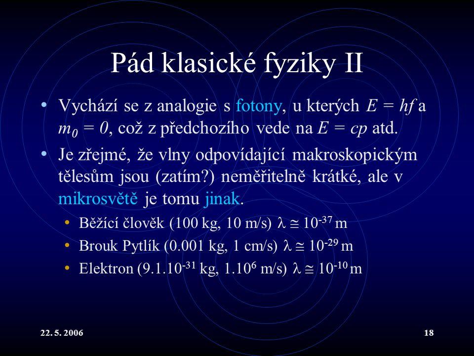 22. 5. 200618 Pád klasické fyziky II Vychází se z analogie s fotony, u kterých E = hf a m 0 = 0, což z předchozího vede na E = cp atd. Je zřejmé, že v