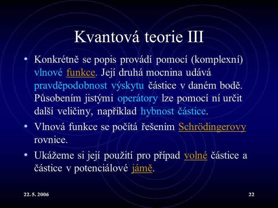22. 5. 200622 Kvantová teorie III Konkrétně se popis provádí pomocí (komplexní) vlnové funkce. Její druhá mocnina udává pravděpodobnost výskytu částic