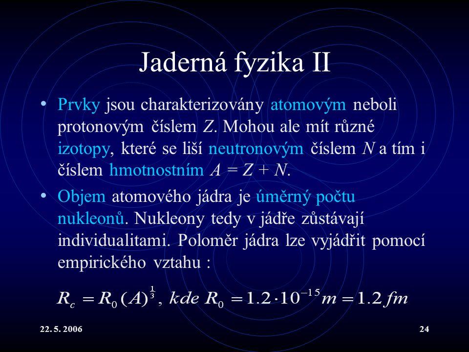 22. 5. 200624 Jaderná fyzika II Prvky jsou charakterizovány atomovým neboli protonovým číslem Z. Mohou ale mít různé izotopy, které se liší neutronový