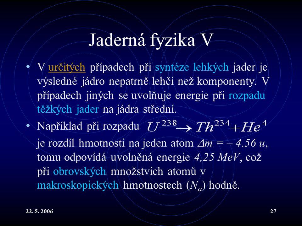 22. 5. 200627 Jaderná fyzika V V určitých případech při syntéze lehkých jader je výsledné jádro nepatrně lehčí než komponenty. V případech jiných se u