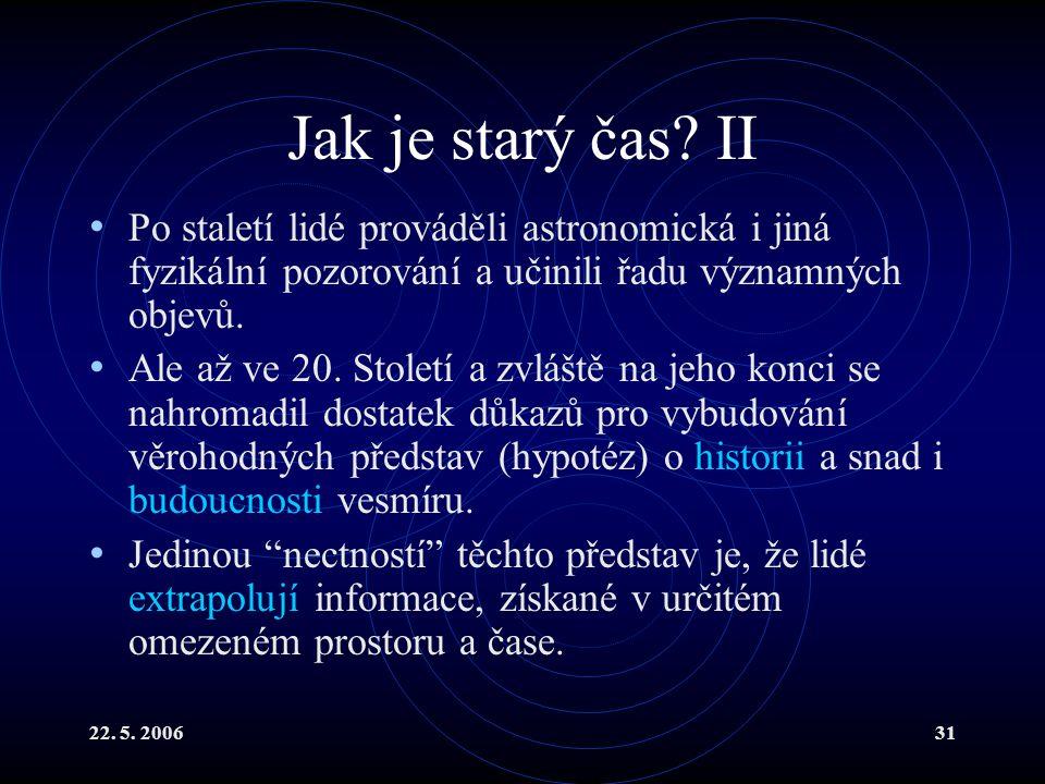 22. 5. 200631 Jak je starý čas? II Po staletí lidé prováděli astronomická i jiná fyzikální pozorování a učinili řadu významných objevů. Ale až ve 20.