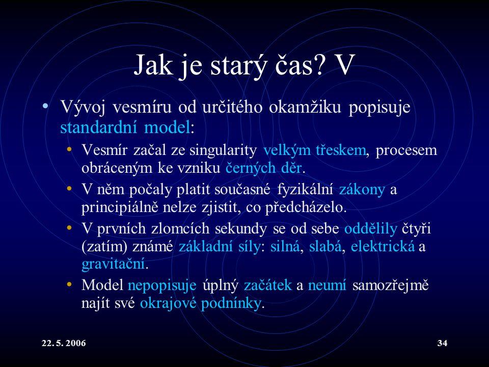 22. 5. 200634 Jak je starý čas? V Vývoj vesmíru od určitého okamžiku popisuje standardní model: Vesmír začal ze singularity velkým třeskem, procesem o