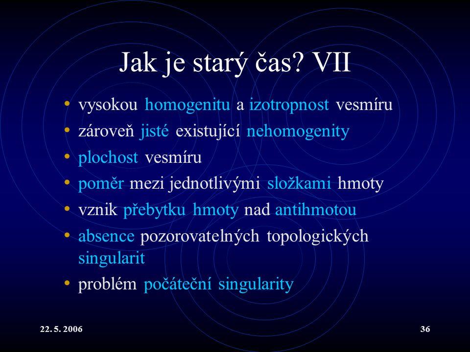 22. 5. 200636 Jak je starý čas? VII vysokou homogenitu a izotropnost vesmíru zároveň jisté existující nehomogenity plochost vesmíru poměr mezi jednotl