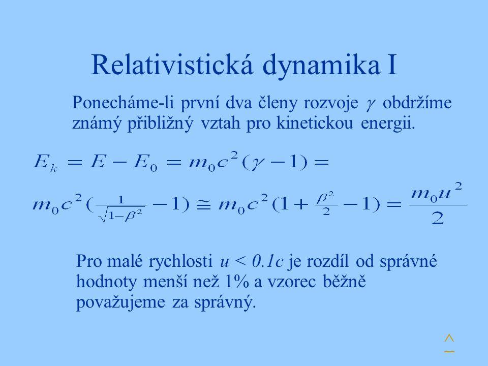 Relativistická dynamika I Ponecháme-li první dva členy rozvoje  obdržíme známý přibližný vztah pro kinetickou energii. ^ Pro malé rychlosti u < 0.1c