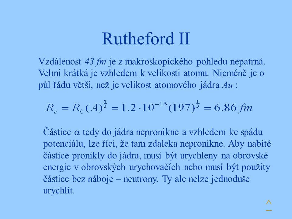 Rutheford II ^ Vzdálenost 43 fm je z makroskopického pohledu nepatrná. Velmi krátká je vzhledem k velikosti atomu. Nicméně je o půl řádu větší, než je
