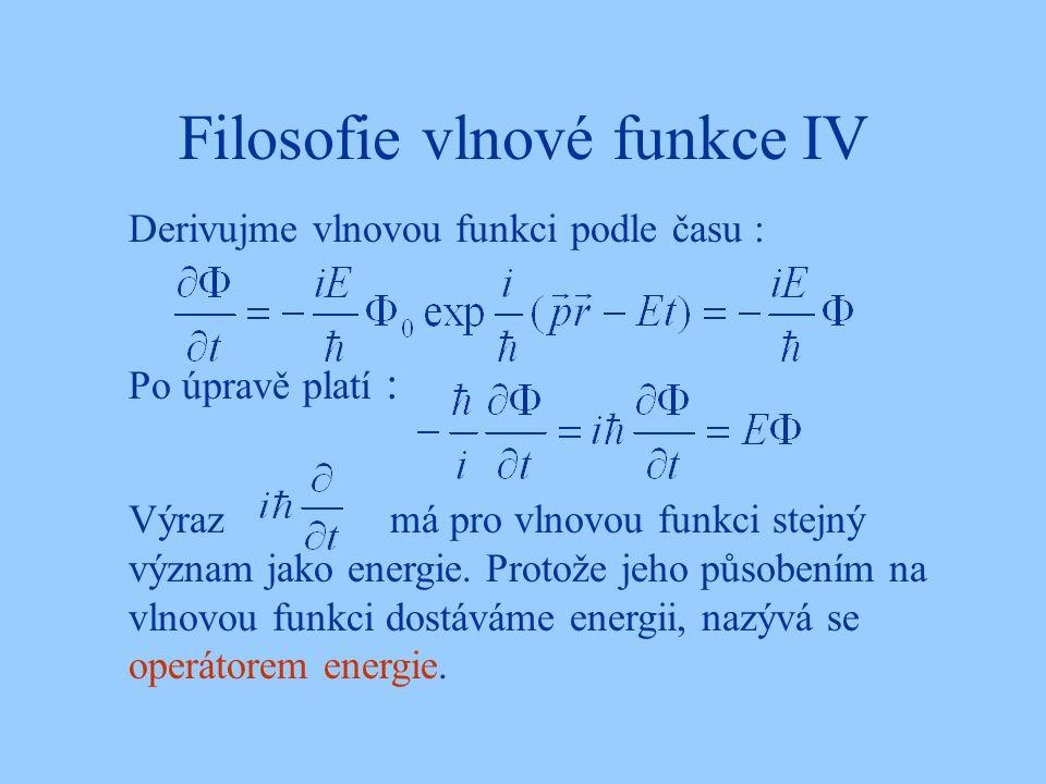 Filosofie vlnové funkce IV Po úpravě platí : Derivujme vlnovou funkci podle času : Výraz má pro vlnovou funkci stejný význam jako energie. Protože jeh