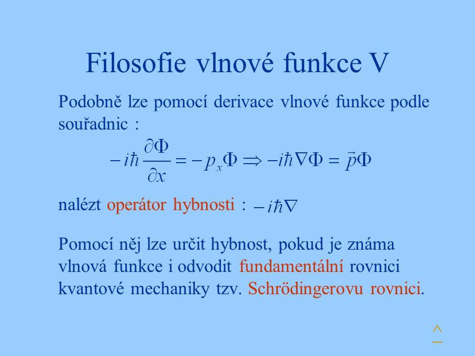 Filosofie vlnové funkce V Pomocí něj lze určit hybnost, pokud je známa vlnová funkce i odvodit fundamentální rovnici kvantové mechaniky tzv. Schröding