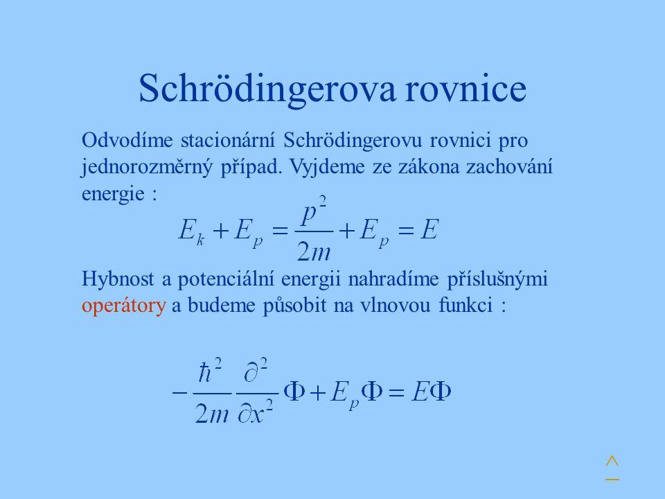 Schrödingerova rovnice Hybnost a potenciální energii nahradíme příslušnými operátory a budeme působit na vlnovou funkci : ^ Odvodíme stacionární Schrö