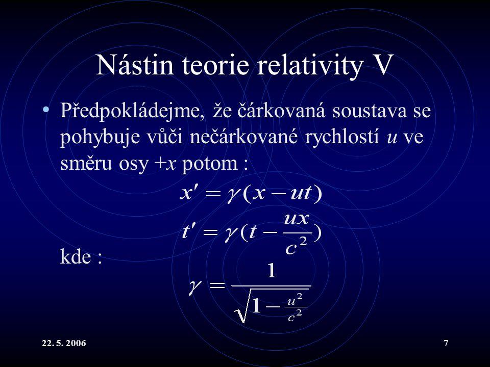 22. 5. 20067 Nástin teorie relativity V Předpokládejme, že čárkovaná soustava se pohybuje vůči nečárkované rychlostí u ve směru osy +x potom : kde :